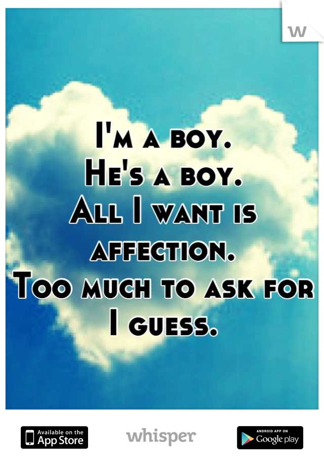 I'm a boy.  He's a boy. All I want is affection. Too much to ask for I guess.