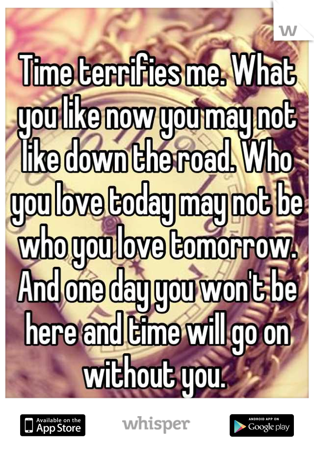 Time terrifies me. What you like now you may not like down the road. Who you love today may not be who you love tomorrow. And one day you won't be here and time will go on without you.