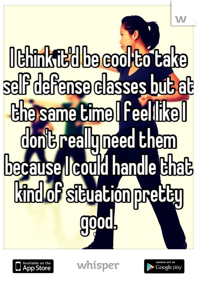 I think it'd be cool to take self defense classes but at the same time I feel like I don't really need them because I could handle that kind of situation pretty good.