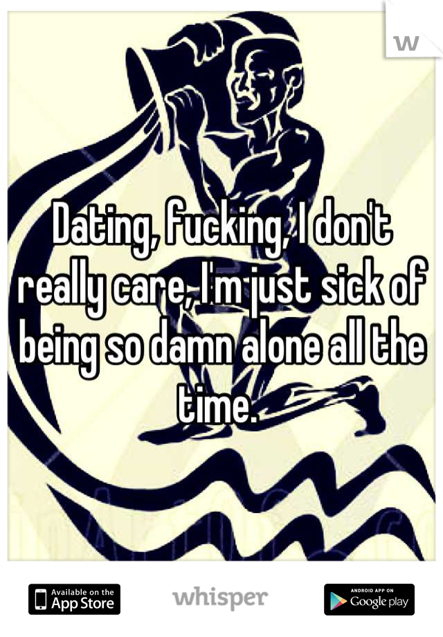 Dating, fucking, I don't really care, I'm just sick of being so damn alone all the time.