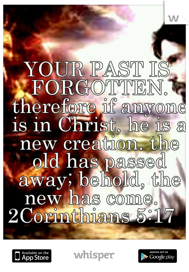 YOUR PAST IS FORGOTTEN. therefore if anyone is in Christ, he is a new creation. the old has passed away; behold, the new has come.    2Corinthians 5:17