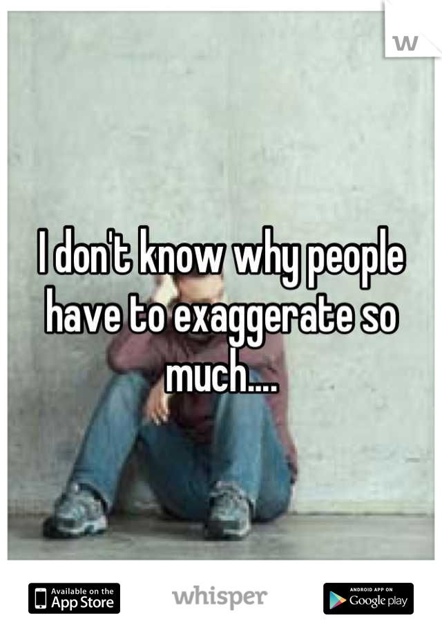 I don't know why people have to exaggerate so much....