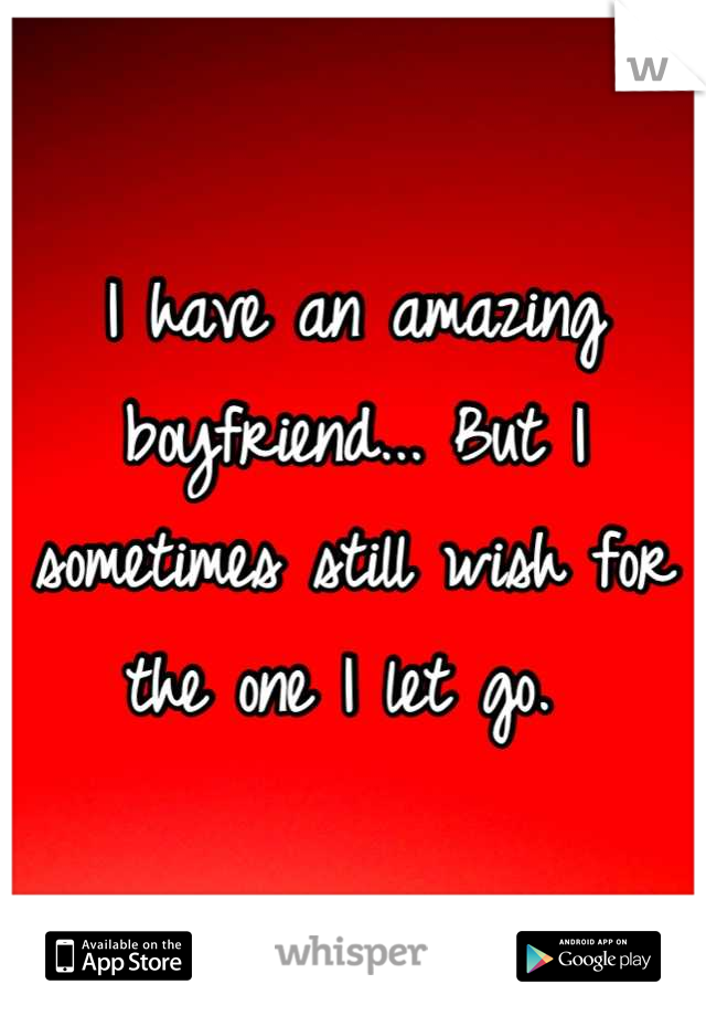 I have an amazing boyfriend... But I sometimes still wish for the one I let go.