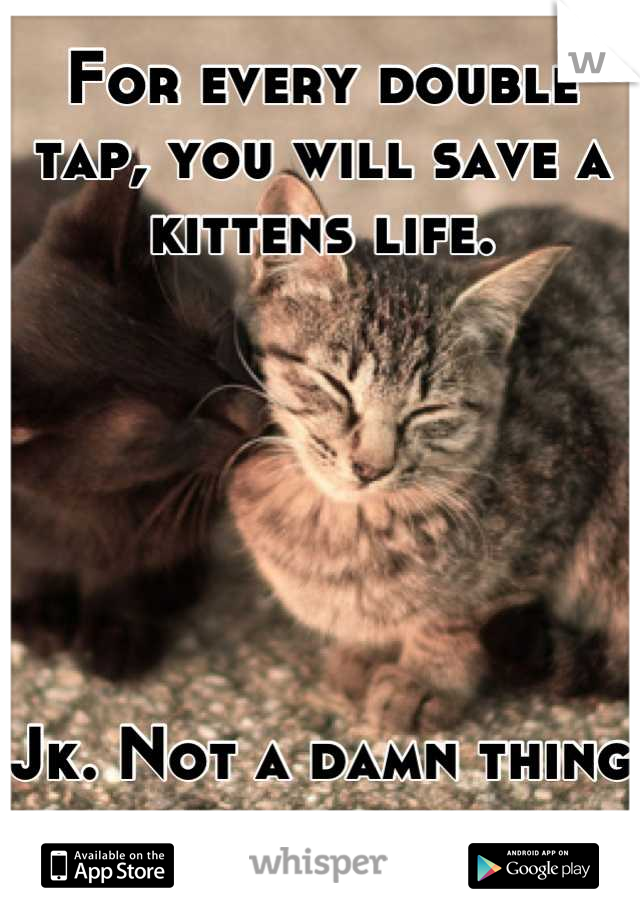 For every double tap, you will save a kittens life.        Jk. Not a damn thing will happen.
