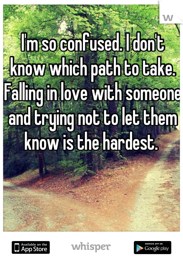 I'm so confused. I don't know which path to take. Falling in love with someone and trying not to let them know is the hardest.