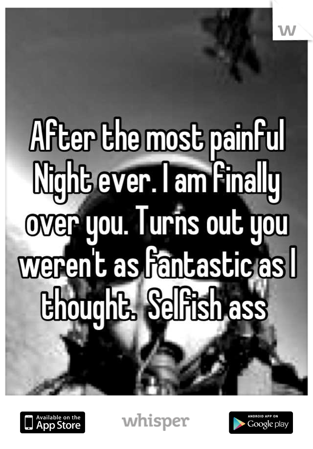 After the most painful Night ever. I am finally over you. Turns out you weren't as fantastic as I thought.  Selfish ass
