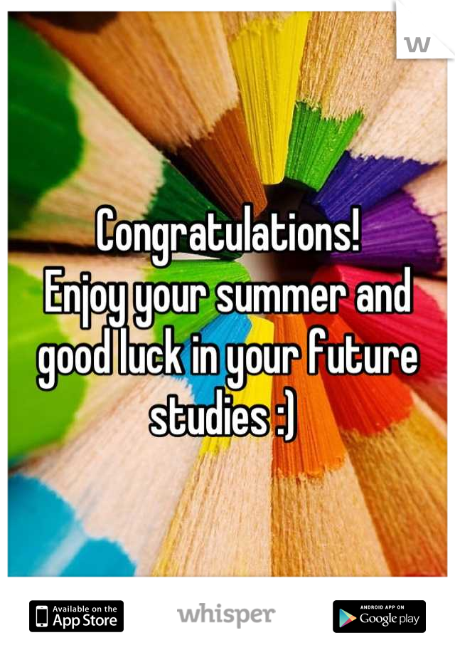 enjoy your summer and good luck in your future studies