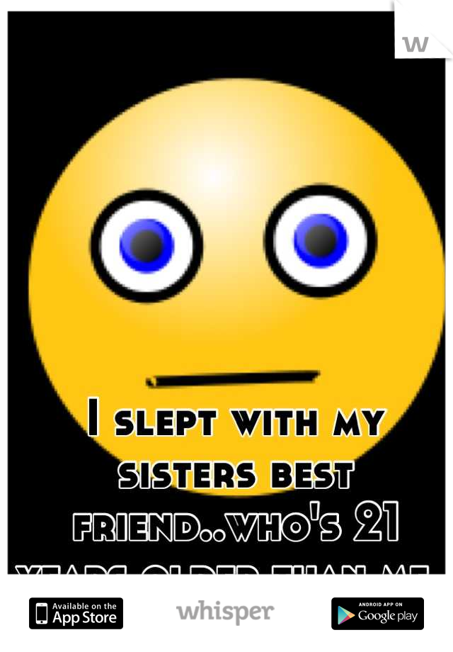 I slept with my sisters best friend..who's 21 years older than me..