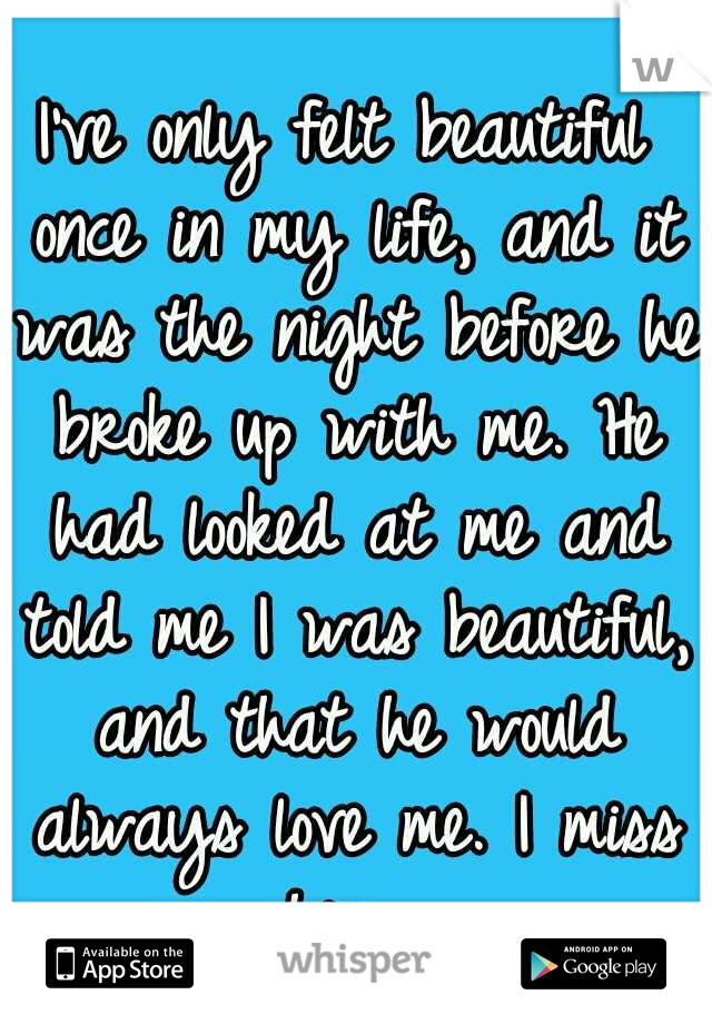 I've only felt beautiful once in my life, and it was the night before he broke up with me. He had looked at me and told me I was beautiful, and that he would always love me. I miss him.