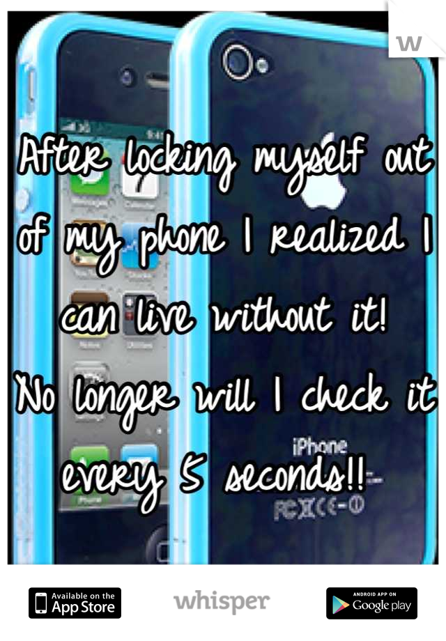 After locking myself out of my phone I realized I can live without it!  No longer will I check it every 5 seconds!!