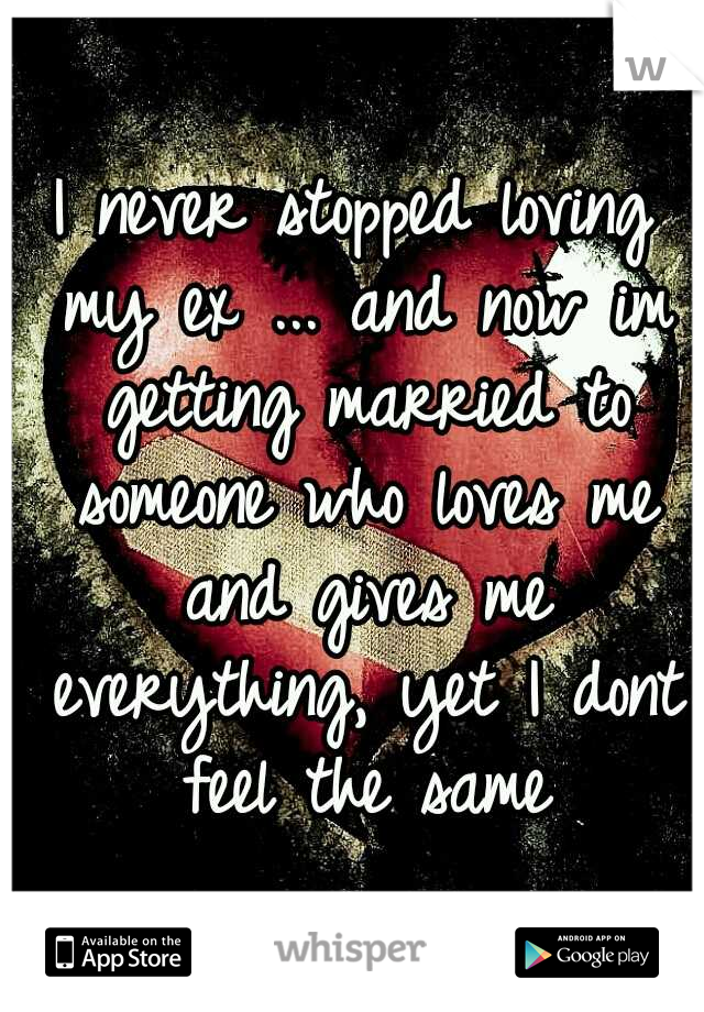 I never stopped loving my ex ... and now im getting married to someone who loves me and gives me everything, yet I dont feel the same