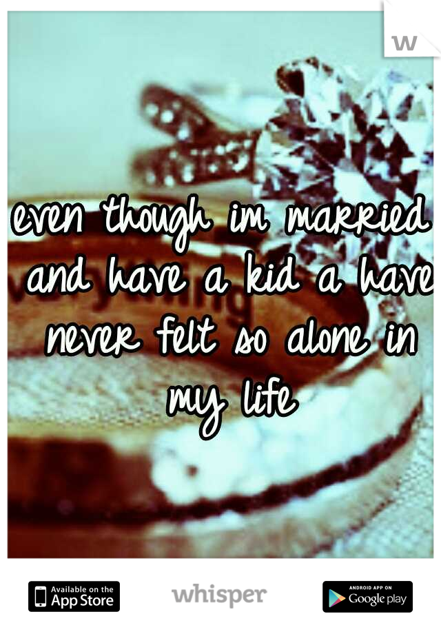 even though im married and have a kid a have never felt so alone in my life