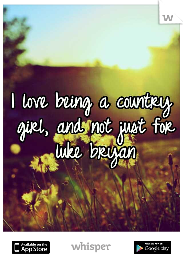 I love being a country girl, and not just for luke bryan