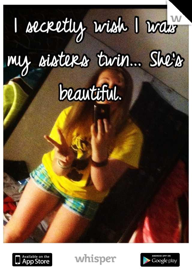 I secretly wish I was my sisters twin... She's beautiful.