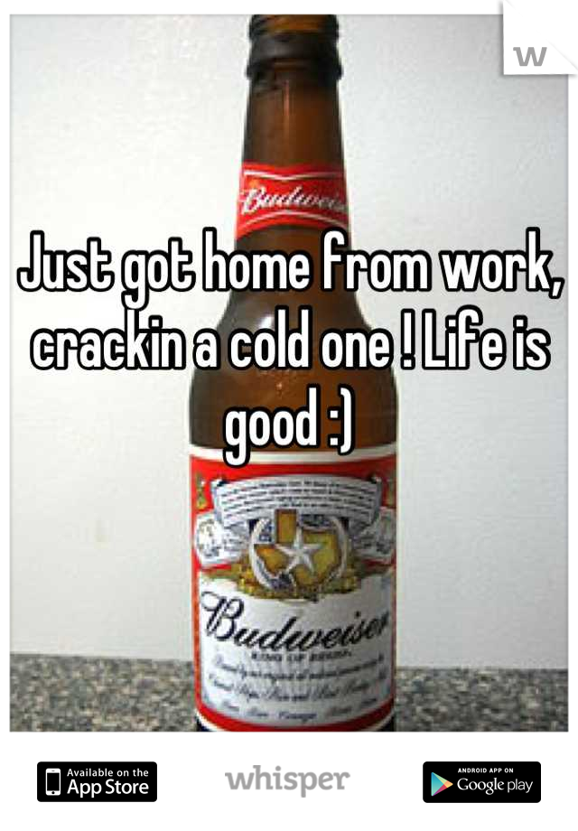 Just got home from work, crackin a cold one ! Life is good :)