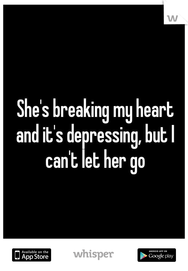 She's breaking my heart and it's depressing, but I can't let her go