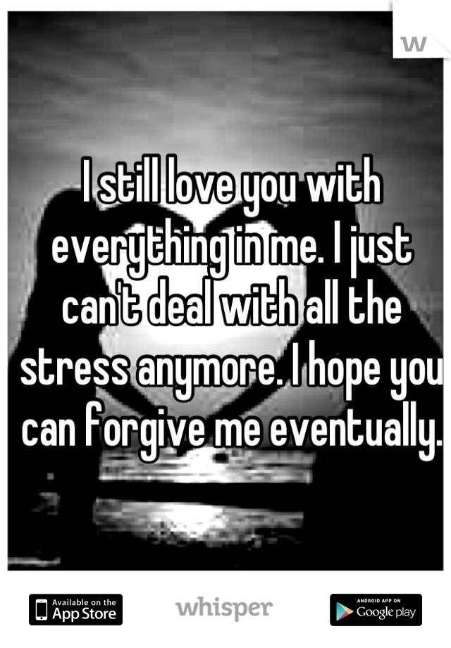 I still love you with everything in me. I just can't deal with all the stress anymore. I hope you can forgive me eventually.