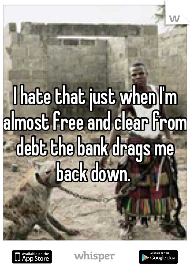 I hate that just when I'm almost free and clear from debt the bank drags me back down.