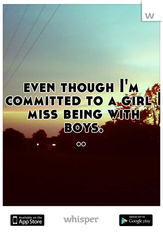 even though I'm committed to a girl I miss being with boys...