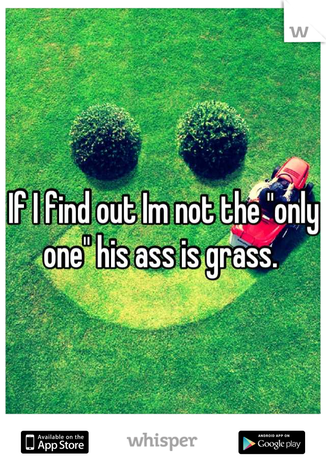 """If I find out Im not the """"only one"""" his ass is grass."""