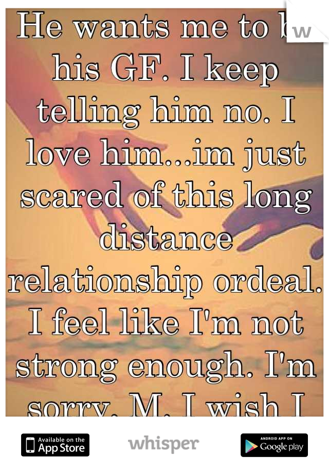 He wants me to be his GF. I keep telling him no. I love him...im just scared of this long distance relationship ordeal. I feel like I'm not strong enough. I'm sorry, M. I wish I was brave enough.