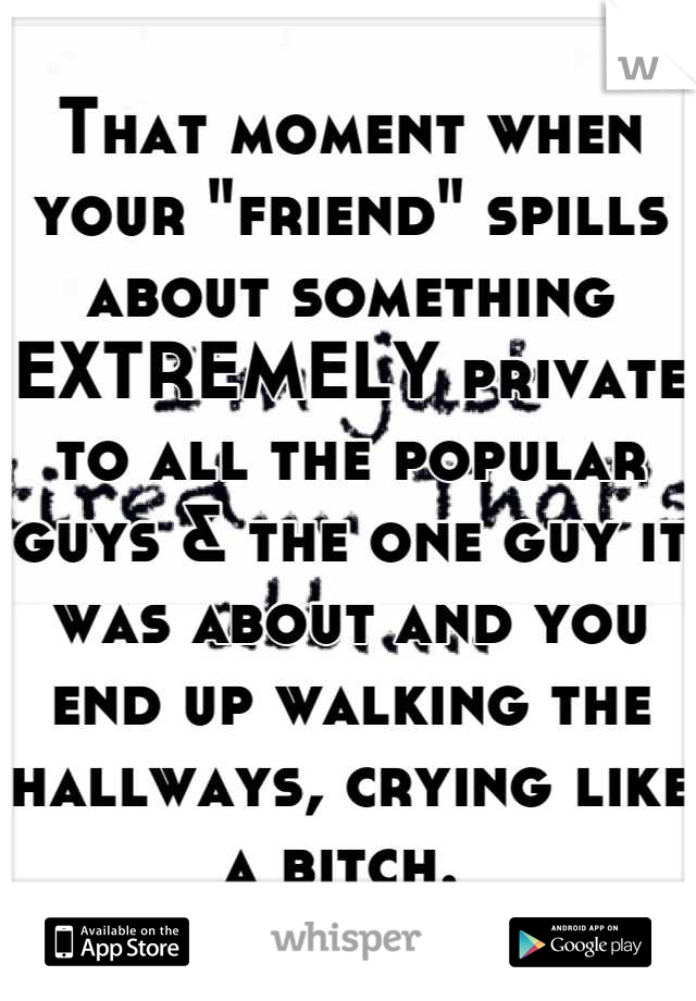 """That moment when your """"friend"""" spills about something EXTREMELY private to all the popular guys & the one guy it was about and you end up walking the hallways, crying like a bitch."""