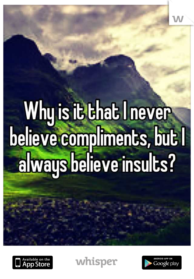 Why is it that I never believe compliments, but I always believe insults?