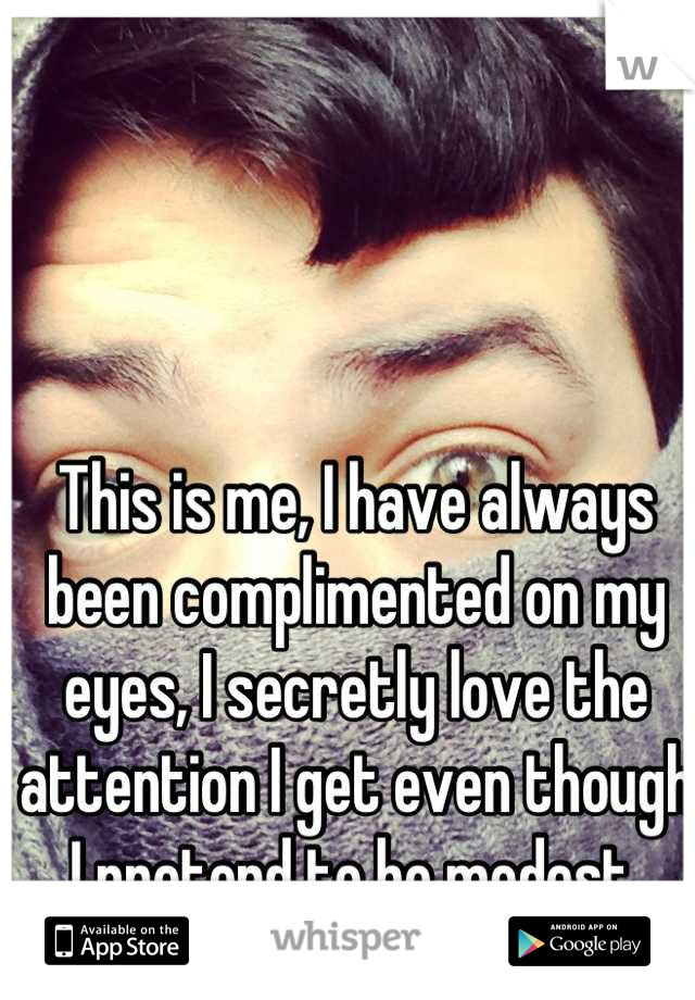 This is me, I have always been complimented on my eyes, I secretly love the attention I get even though I pretend to be modest.