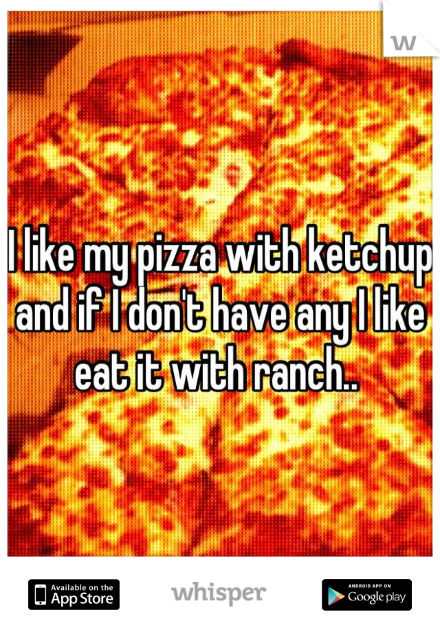 I like my pizza with ketchup and if I don't have any I like eat it with ranch..