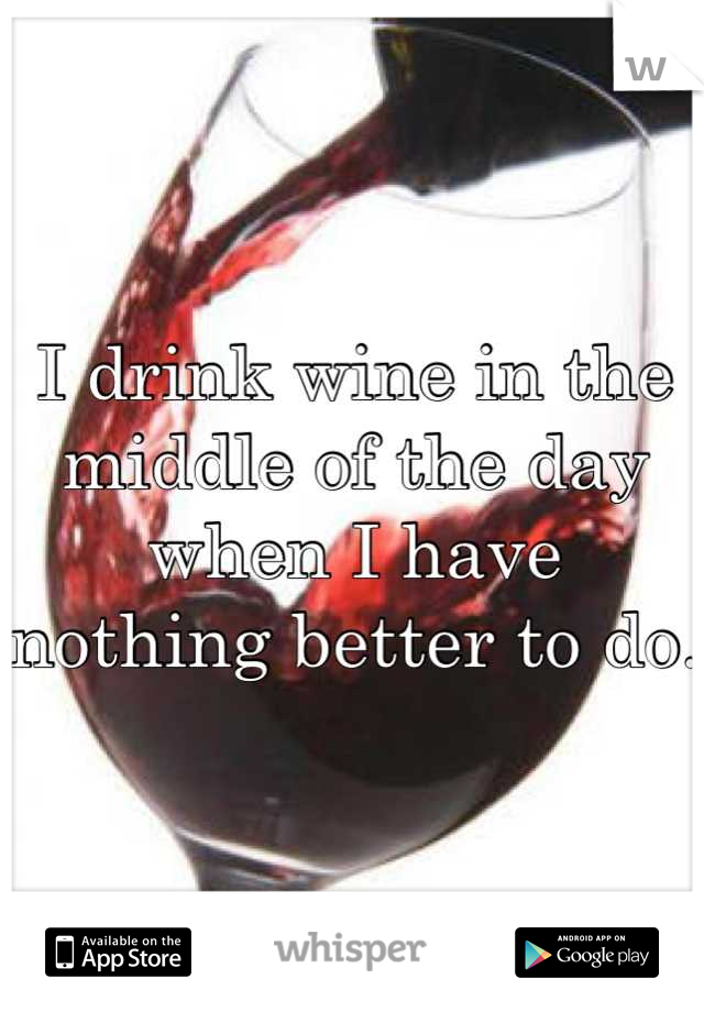 I drink wine in the middle of the day when I have nothing better to do.