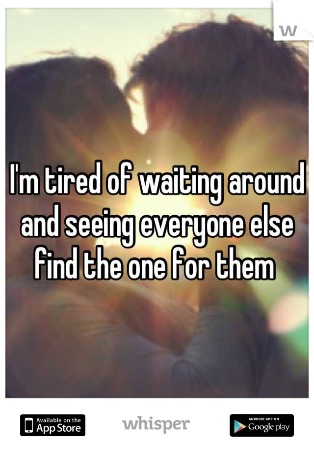 I'm tired of waiting around and seeing everyone else find the one for them