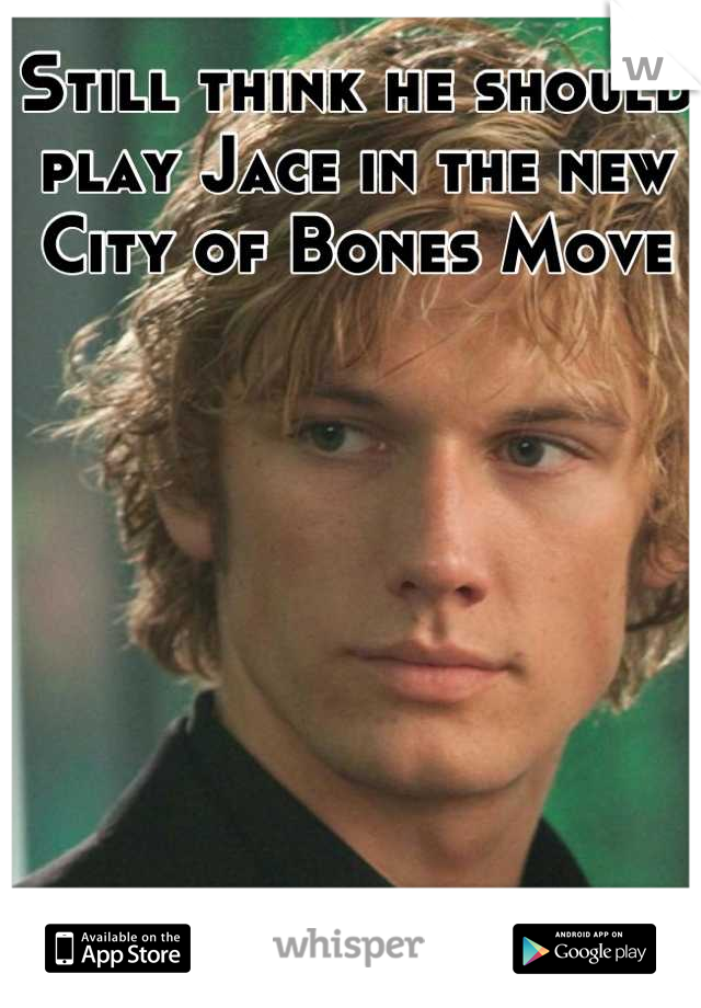 Still think he should play Jace in the new City of Bones Move