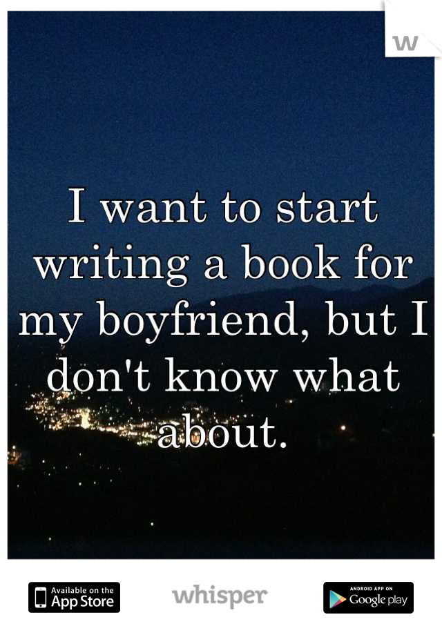 I want to start writing a book for my boyfriend, but I don't know what about.
