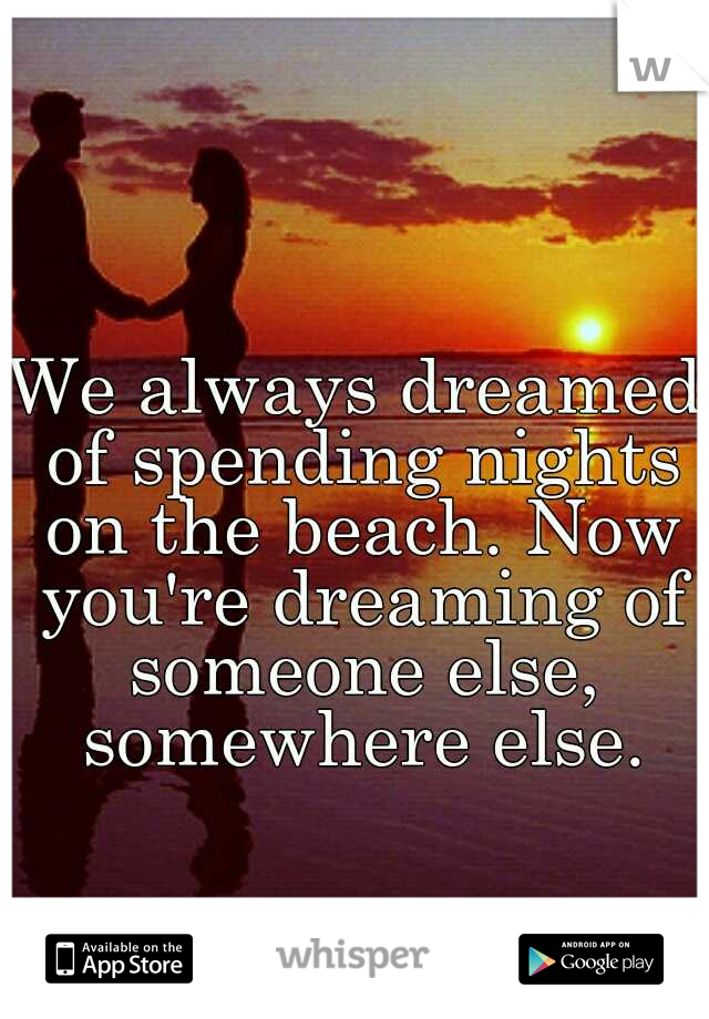 We always dreamed of spending nights on the beach. Now you're dreaming of someone else, somewhere else.