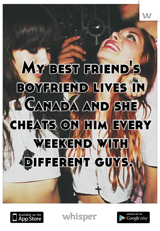 My best friend's boyfriend lives in Canada and she cheats on him every weekend with different guys.