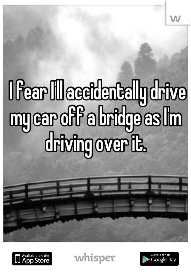I fear I'll accidentally drive my car off a bridge as I'm driving over it.