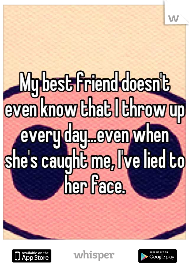 My best friend doesn't even know that I throw up every day...even when she's caught me, I've lied to her face.