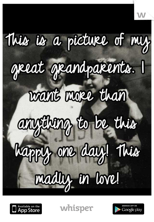 This is a picture of my great grandparents. I want more than anything to be this happy one day! This madly in love!