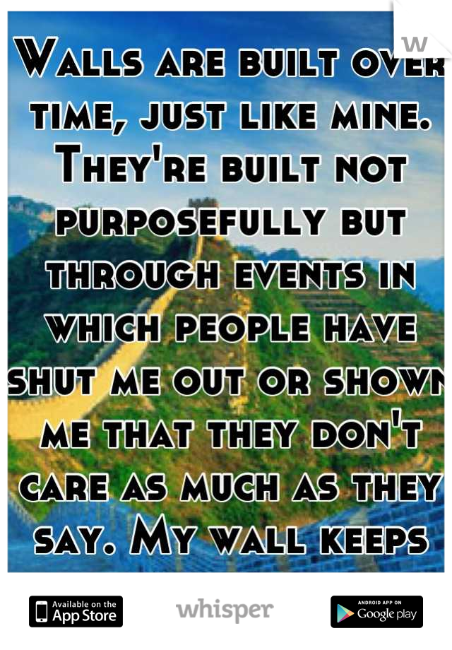 Walls are built over time, just like mine. They're built not purposefully but through events in which people have shut me out or shown me that they don't care as much as they say. My wall keeps growing