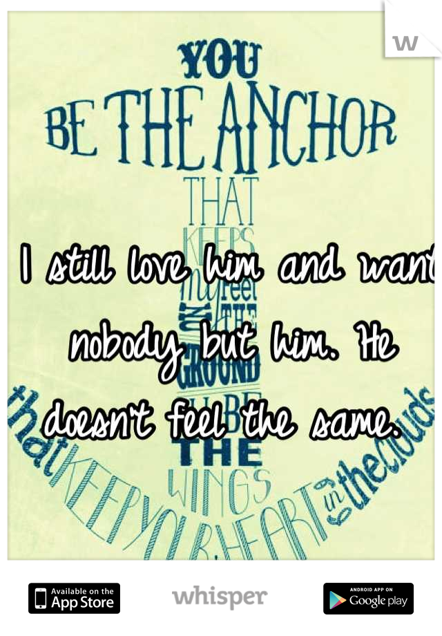 I still love him and want nobody but him. He doesn't feel the same.