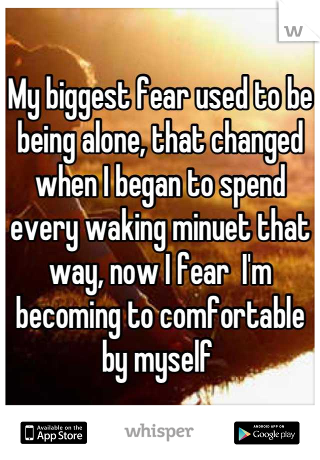 My biggest fear used to be being alone, that changed when I began to spend every waking minuet that way, now I fear  I'm becoming to comfortable by myself