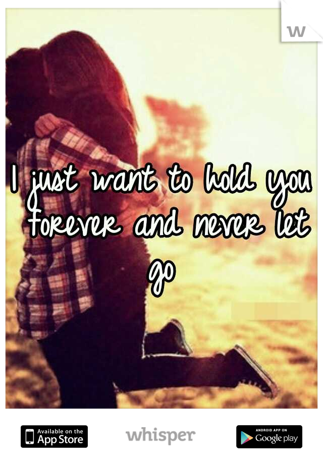I just want to hold you forever and never let go