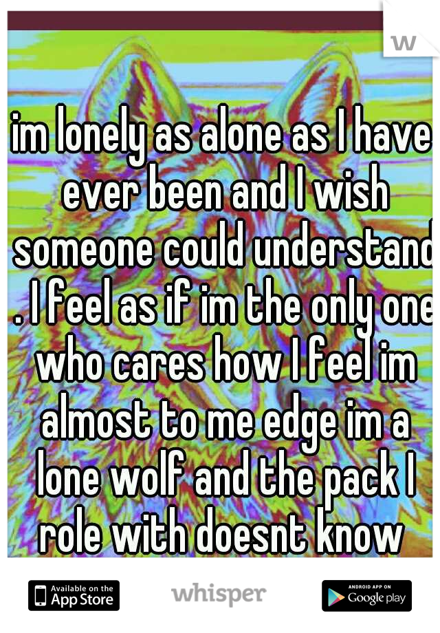 im lonely as alone as I have ever been and I wish someone could understand . I feel as if im the only one who cares how I feel im almost to me edge im a lone wolf and the pack I role with doesnt know