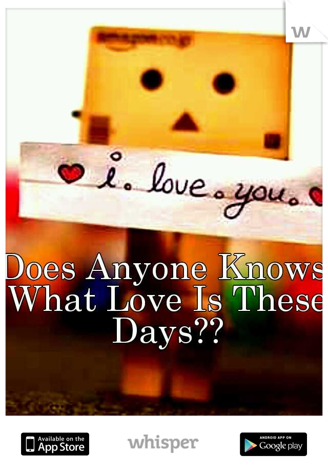 Does Anyone Knows What Love Is These Days??