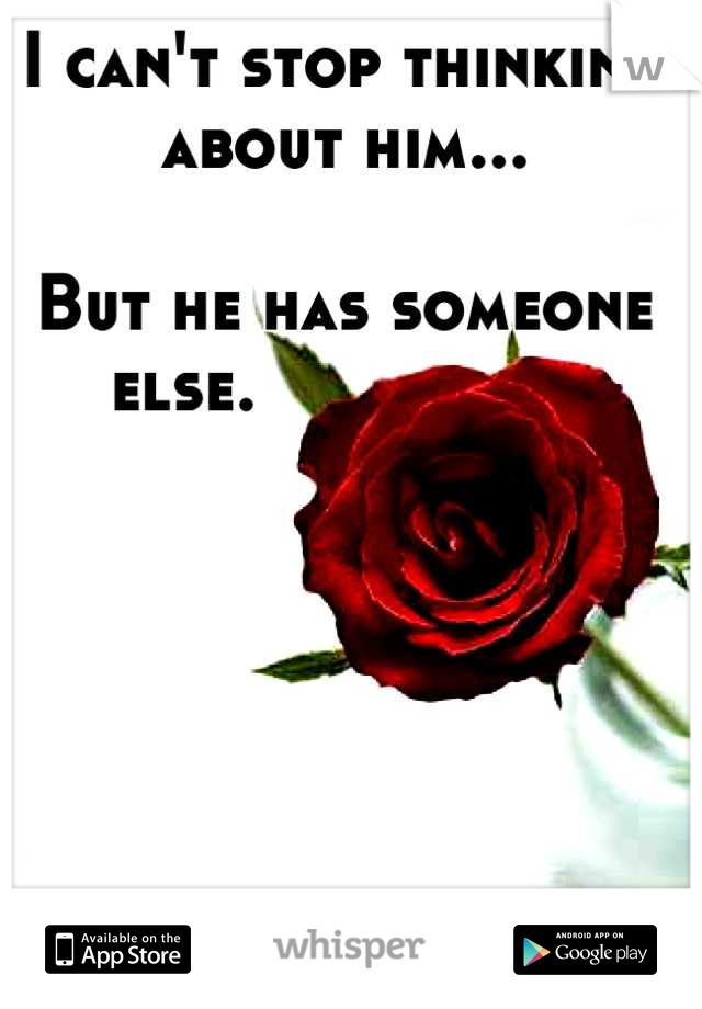 I can't stop thinking about him...  But he has someone else.