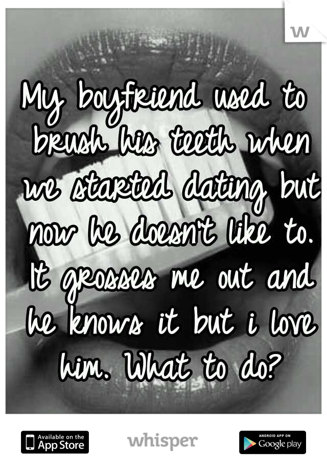 My boyfriend used to brush his teeth when we started dating but now he doesn't like to. It grosses me out and he knows it but i love him. What to do?