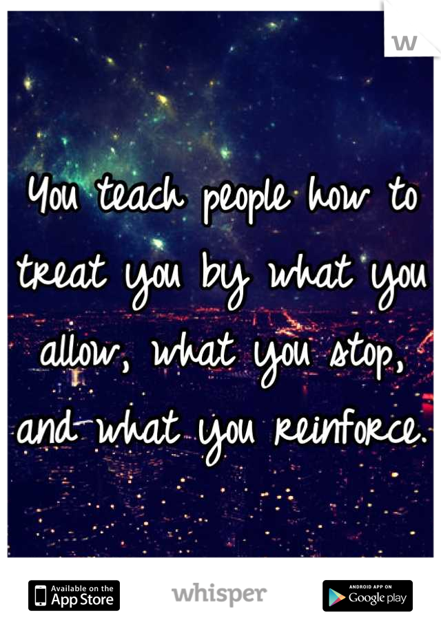 You teach people how to treat you by what you allow, what you stop, and what you reinforce.