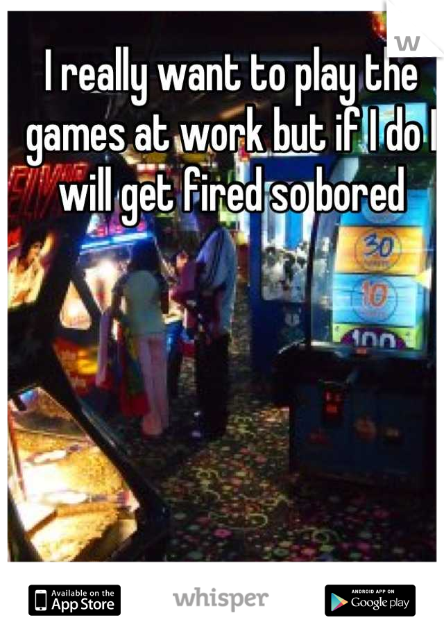 I really want to play the games at work but if I do I will get fired so bored