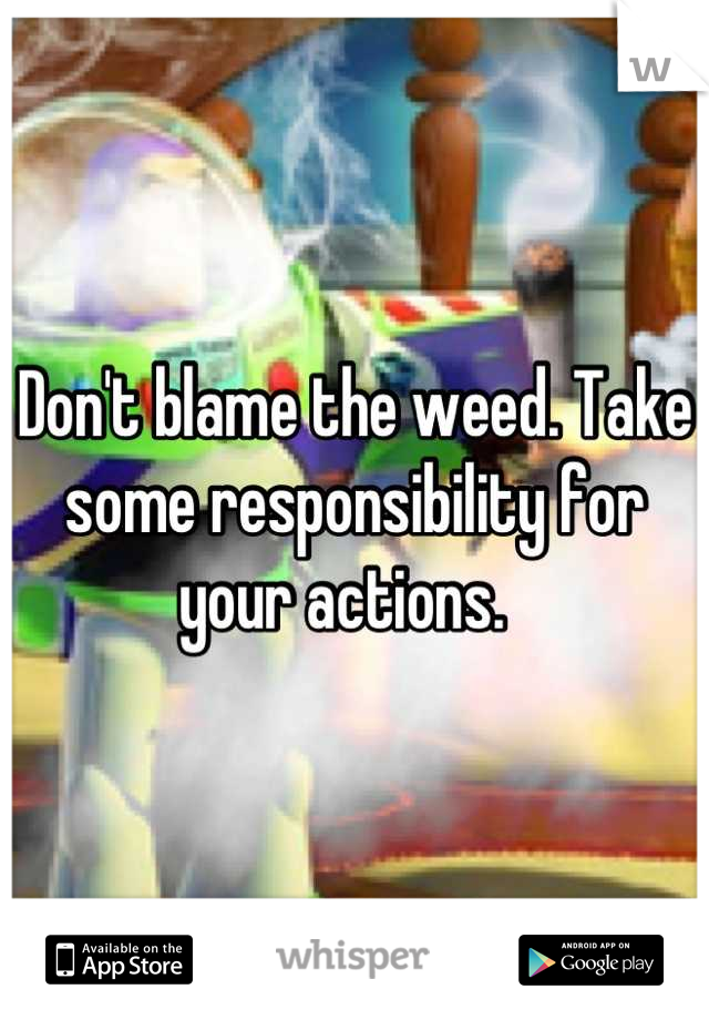 Don't blame the weed. Take some responsibility for your actions.