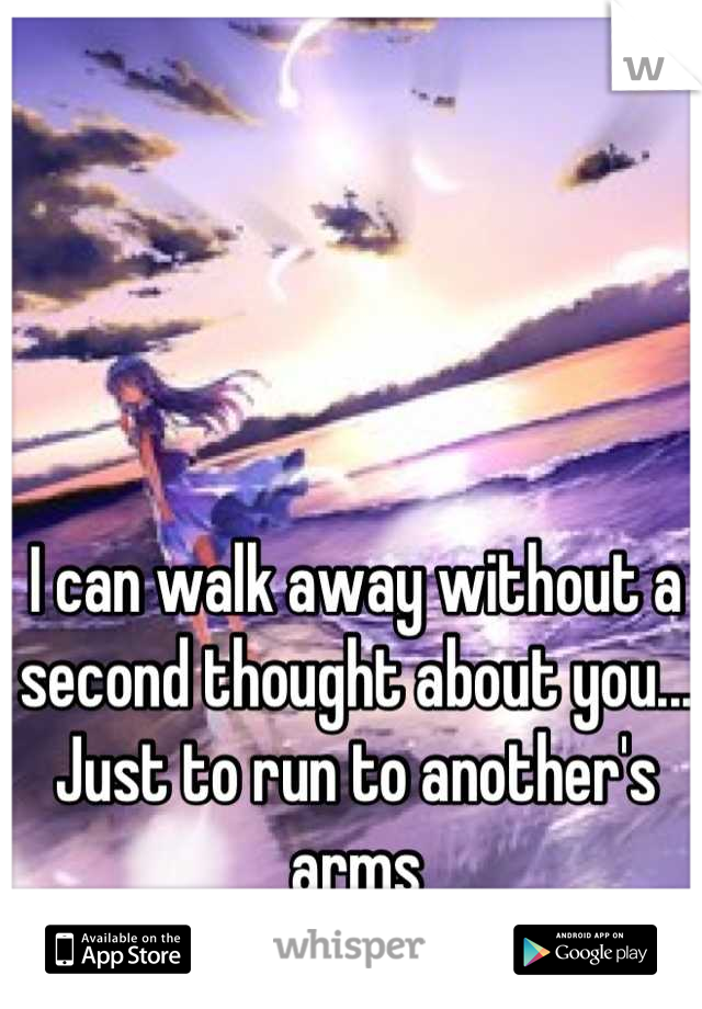 I can walk away without a second thought about you... Just to run to another's arms
